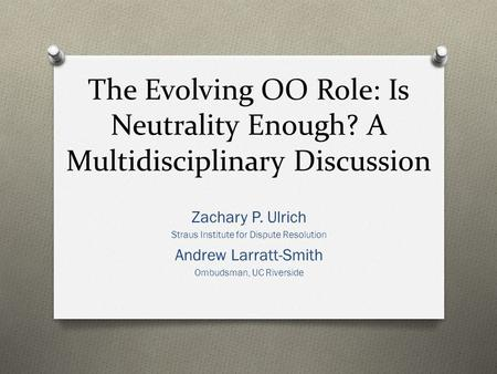 The Evolving OO Role: Is Neutrality Enough? A Multidisciplinary Discussion Zachary P. Ulrich Straus Institute for Dispute Resolution Andrew Larratt-Smith.