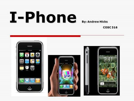 I-Phone By: Andrew Hicks COSC 316. It's Creation The I-Phone began with Apple CEO Mr. Steven Jobs request that Apple engineers investigate touch-screens.