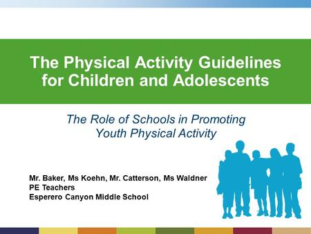 Mr. Baker, Ms Koehn, Mr. Catterson, Ms Waldner PE Teachers Esperero Canyon Middle School The Physical Activity Guidelines for Children and Adolescents.