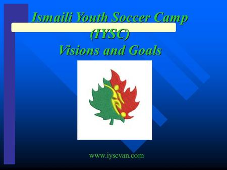 Ismaili Youth Soccer Camp (IYSC) Visions and Goals www.iyscvan.com.