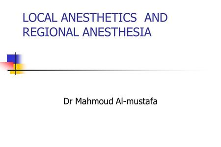 LOCAL ANESTHETICS AND REGIONAL ANESTHESIA Dr Mahmoud Al-mustafa.