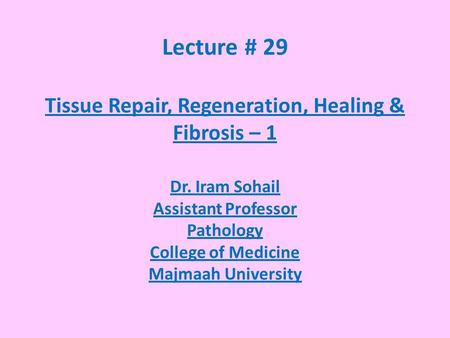 Lecture # 29 Tissue Repair, Regeneration, Healing & Fibrosis – 1 Dr. Iram Sohail Assistant Professor Pathology College of Medicine Majmaah University.