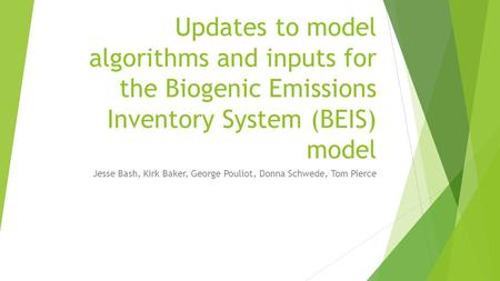 Updates to model algorithms and inputs for the Biogenic Emissions Inventory System (BEIS) model Jesse Bash, Kirk Baker, George Pouliot, Donna Schwede,