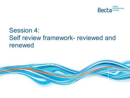 Session 4: Self review framework- reviewed and renewed.