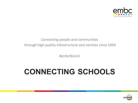 CONNECTING SCHOOLS Connecting people and communities through high quality infrastructure and services since 1999 #embcNov14.
