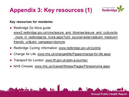 Annual Public Health Report Appendix 3: Key resources (1) Key resources for residents: ● Redbridge Do More guide: www2.redbridge.gov.uk/cms/leisure_and_libraries/leisure_and_culture/do.