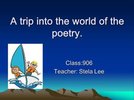 A trip into the world of the poetry. Class:906 Teacher: Stela Lee.