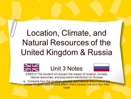Location, Climate, and Natural Resources of the United Kingdom & Russia Unit 3 Notes SS6G10 The student will explain the impact of location, climate, natural.