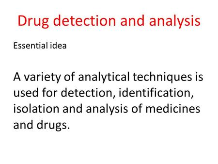 Drug detection and analysis Essential idea A variety of analytical techniques is used for detection, identification, isolation and analysis of medicines.
