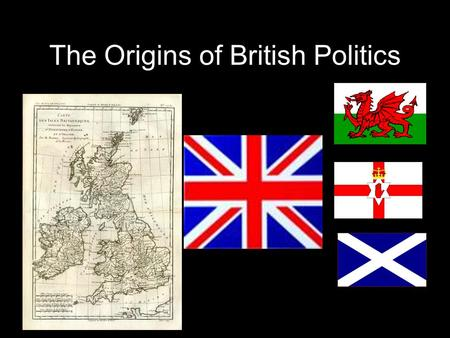 The Origins of British Politics. A1. England Wealthiest and most populous Dominant language and culture(w/variations) London – Seat of National Government.