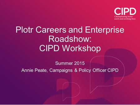 Plotr Careers and Enterprise Roadshow: CIPD Workshop Summer 2015 Annie Peate, Campaigns & Policy Officer CIPD.
