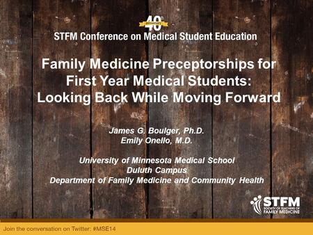 Family Medicine Preceptorships for First Year Medical Students: Looking Back While Moving Forward James G. Boulger, Ph.D. Emily Onello, M.D. University.