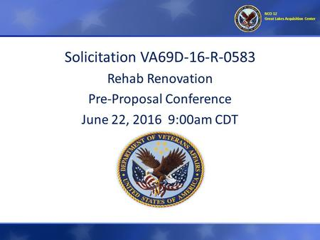 Solicitation VA69D-16-R-0583 Rehab Renovation Pre-Proposal Conference June 22, 2016 9:00am CDT NCO 12 Great Lakes Acquisition Center.
