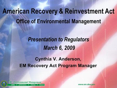 American Recovery & Reinvestment Act Office of Environmental Management Presentation to Regulators March 6, 2009 Cynthia V. Anderson, EM Recovery Act Program.