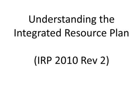 Understanding the Integrated Resource Plan (IRP 2010 Rev 2)