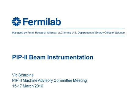 PIP-II Beam Instrumentation Vic Scarpine PIP-II Machine Advisory Committee Meeting 15-17 March 2016.