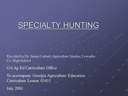 SPECIALTY HUNTING Provided by Dr. James Corbett, Agriculture Teacher, Lowndes Co. High School GA Ag Ed Curriculum Office To accompany Georgia Agriculture.