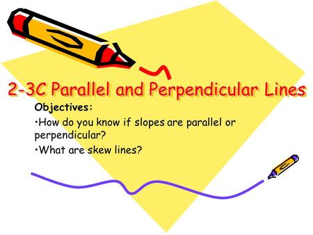 2-3C Parallel and Perpendicular Lines 2-3C Parallel and Perpendicular Lines Objectives: How do you know if slopes are parallel or perpendicular? What are.