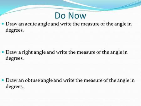 Do Now Draw an acute angle and write the measure of the angle in degrees. Draw a right angle and write the measure of the angle in degrees. Draw an obtuse.