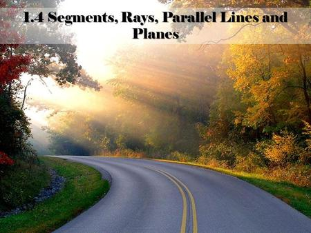 "1.4 Segments, Rays, Parallel Lines and Planes ""I have always grown from my problems and challenges."" -Carol Burnett 1.4 Segments, Rays, Parallel Lines."