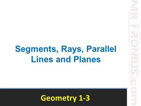 Geometry 1-3 Segments, Rays, Parallel Lines and Planes.