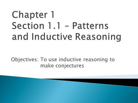 Objectives: To use inductive reasoning to make conjectures.