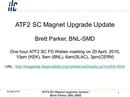 "20 April 2010 ""ATF2 SC Magnet Upgrade Update,"" Brett Parker, BNL-SMD 1 ATF2 SC Magnet Upgrade Update Brett Parker, BNL-SMD One hour ATF2 SC FD Webex meeting."