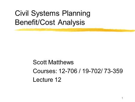 1 Civil Systems Planning Benefit/Cost Analysis Scott Matthews Courses: 12-706 / 19-702/ 73-359 Lecture 12.