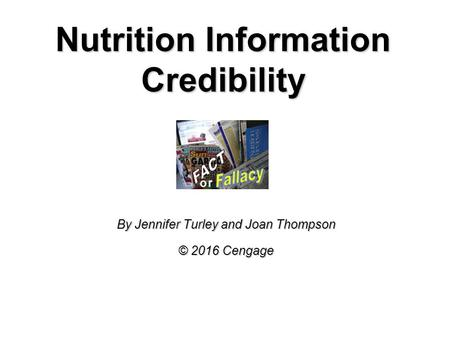 Nutrition Information Credibility By Jennifer Turley and Joan Thompson © 2016 Cengage.