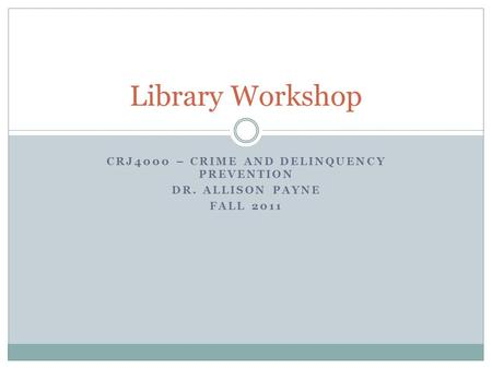 CRJ4000 – CRIME AND DELINQUENCY PREVENTION DR. ALLISON PAYNE FALL 2011 Library Workshop.