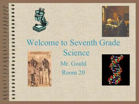 Welcome to Seventh Grade Science Mr. Gould Room 20.