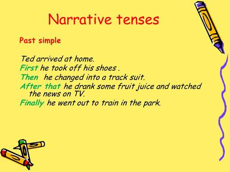 Narrative tenses Past simple Ted arrived at home. First he took off his shoes. Then he changed into a track suit. After that he drank some fruit juice.