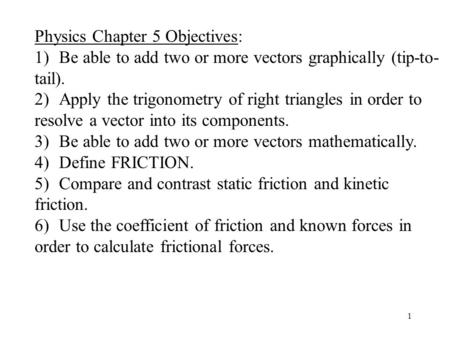 1 Physics Chapter 5 Objectives: 1) Be able to add two or more vectors graphically (tip-to- tail). 2) Apply the trigonometry of right triangles in order.