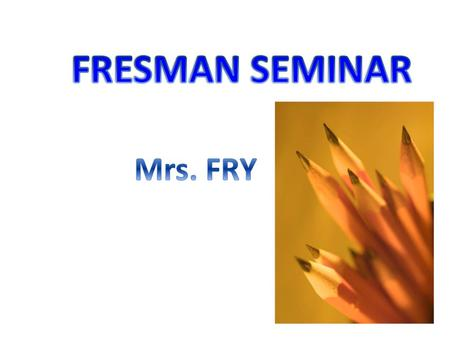  FRESHMAN SEMINAR OCCURS EVERY 2 nd day FOR 1 BLOCK YOU WILL EARN 0.5 credits  WHO TEACHES THIS COURSE? Ms. Tina Hintz Ms. Sarah.