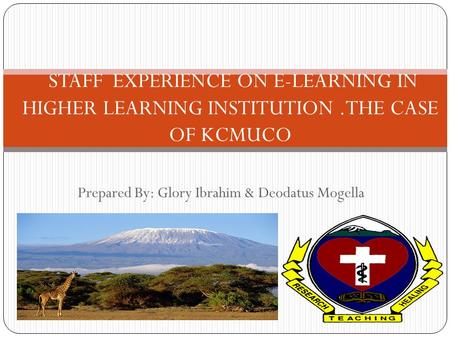 Prepared By: Glory Ibrahim & Deodatus Mogella STAFF EXPERIENCE ON E-LEARNING IN HIGHER LEARNING INSTITUTION.THE CASE OF KCMUCO.