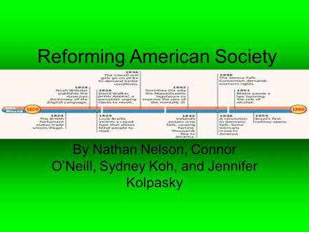 Reforming American Society By Nathan Nelson, Connor O'Neill, Sydney Koh, and Jennifer Kolpasky.