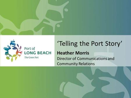 'Telling the Port Story' Heather Morris Director of Communications and Community Relations.