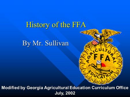 History of the FFA By Mr. Sullivan Modified by Georgia Agricultural Education Curriculum Office July, 2002.