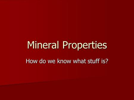 Mineral Properties How do we know what stuff is?.