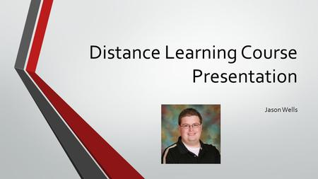 Distance Learning Course Presentation Jason Wells.
