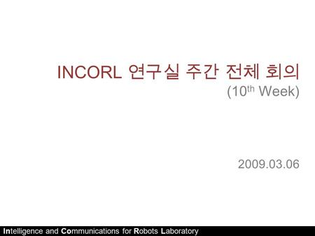 Intelligence and Communications for Robots Laboratory INCORL 연구실 주간 전체 회의 (10 th Week) 2009.03.06.