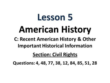 Lesson 5 American History C: Recent American History & Other Important Historical Information Section: Civil Rights Questions: 4, 48, 77, 38, 12, 84, 85,