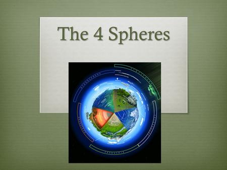 The 4 Spheres. Biosphere  A life supporting global ecosystem  Made up of all that is living on earth (plants, animals, fungi, single-cell organisms)