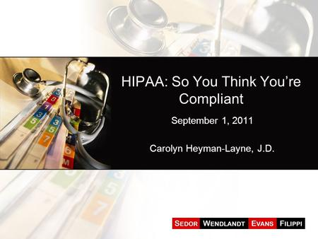 HIPAA: So You Think You're Compliant September 1, 2011 Carolyn Heyman-Layne, J.D.