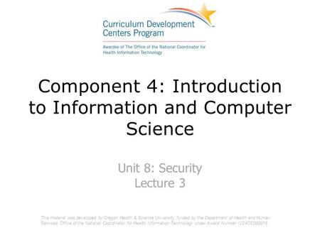 Component 4: Introduction to Information and Computer Science Unit 8: Security Lecture 3 This material was developed by Oregon Health & Science University,