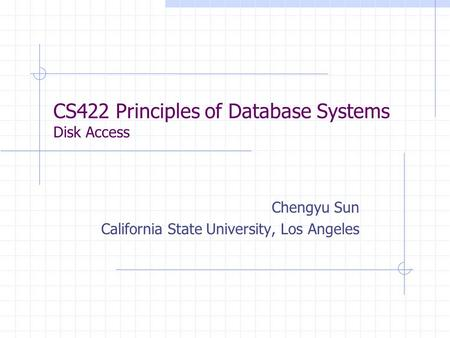 CS422 Principles of Database Systems Disk Access Chengyu Sun California State University, Los Angeles.