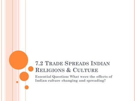 7.2 T RADE S PREADS I NDIAN R ELIGIONS & C ULTURE Essential Question: What were the effects of Indian culture changing and spreading?