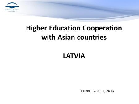 Higher Education Cooperation with Asian countries LATVIA Tallinn 13 June, 2013.