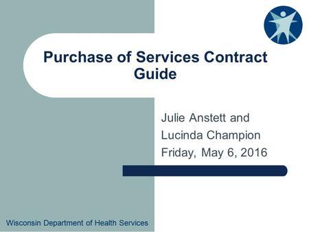 Wisconsin Department of Health Services Purchase of Services Contract Guide Julie Anstett and Lucinda Champion Friday, May 6, 2016 Wisconsin Department.