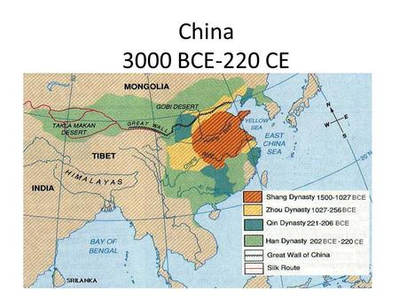 China 3000 BCE-220 CE. Dynasties Shang = 1766-1027 Zhou = 1027-256 – Warring States Period Qin = 221-206 Han = 202-220 CE.